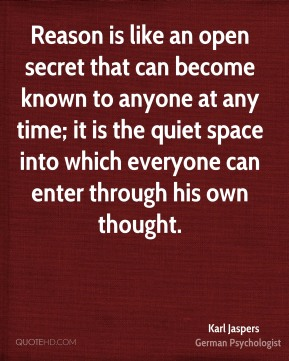 Karl Jaspers - Reason is like an open secret that can become known to anyone at any time; it is the quiet space into which everyone can enter through his own thought.
