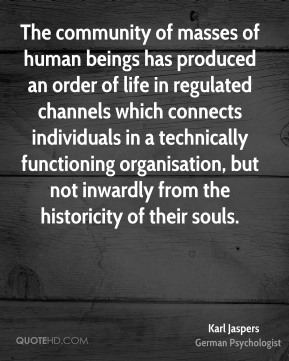 Karl Jaspers - The community of masses of human beings has produced an order of life in regulated channels which connects individuals in a technically functioning organisation, but not inwardly from the historicity of their souls.