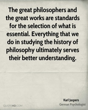 Karl Jaspers - The great philosophers and the great works are standards for the selection of what is essential. Everything that we do in studying the history of philosophy ultimately serves their better understanding.