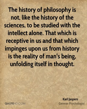 Karl Jaspers - The history of philosophy is not, like the history of the sciences, to be studied with the intellect alone. That which is receptive in us and that which impinges upon us from history is the reality of man's being, unfolding itself in thought.