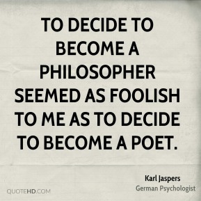 Karl Jaspers - To decide to become a philosopher seemed as foolish to me as to decide to become a poet.