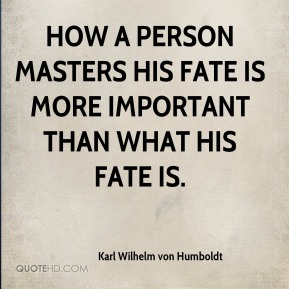Karl Wilhelm von Humboldt  - How a person masters his fate is more important than what his fate is.