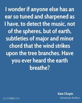 I wonder if anyone else has an ear so tuned and sharpened as I have, to detect the music, not of the spheres, but of earth, subtleties of major and minor chord that the wind strikes upon the tree branches. Have you ever heard the earth breathe?