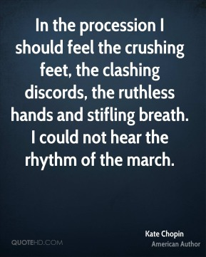 In the procession I should feel the crushing feet, the clashing discords, the ruthless hands and stifling breath. I could not hear the rhythm of the march.
