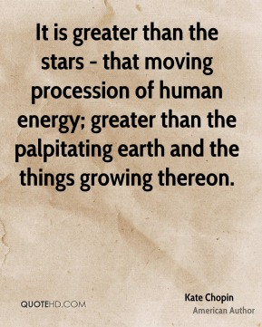 It is greater than the stars - that moving procession of human energy; greater than the palpitating earth and the things growing thereon.