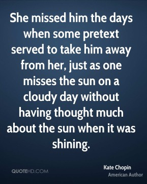 She missed him the days when some pretext served to take him away from her, just as one misses the sun on a cloudy day without having thought much about the sun when it was shining.