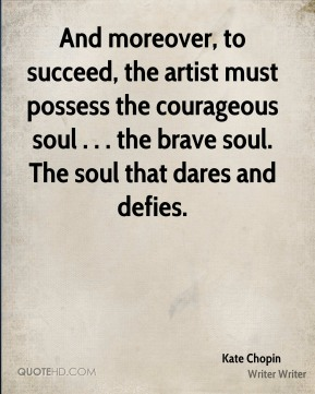 Kate Chopin  - And moreover, to succeed, the artist must possess the courageous soul . . . the brave soul. The soul that dares and defies.