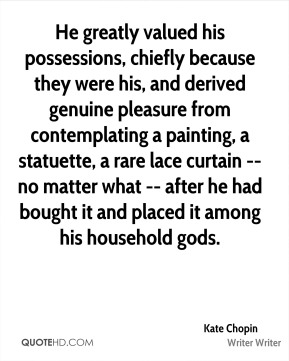 Kate Chopin  - He greatly valued his possessions, chiefly because they were his, and derived genuine pleasure from contemplating a painting, a statuette, a rare lace curtain -- no matter what -- after he had bought it and placed it among his household gods.
