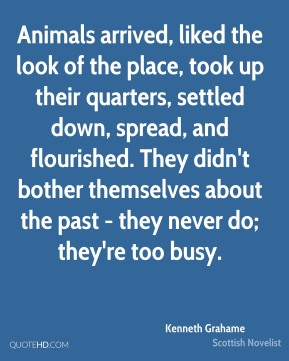 Animals arrived, liked the look of the place, took up their quarters, settled down, spread, and flourished. They didn't bother themselves about the past - they never do; they're too busy.