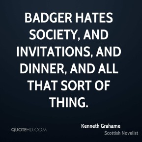 Badger hates Society, and invitations, and dinner, and all that sort of thing.