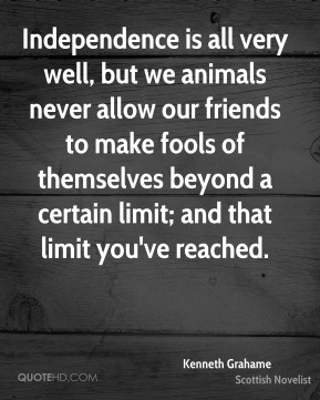 Independence is all very well, but we animals never allow our friends to make fools of themselves beyond a certain limit; and that limit you've reached.