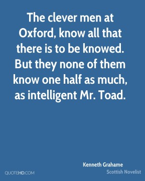 Kenneth Grahame - The clever men at Oxford, know all that there is to be knowed. But they none of them know one half as much, as intelligent Mr. Toad.
