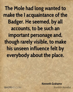 The Mole had long wanted to make the I acquaintance of the Badger. He seemed, by all accounts, to be such an important personage and, though rarely visible, to make his unseen influence felt by everybody about the place.