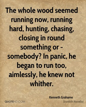 Kenneth Grahame - The whole wood seemed running now, running hard, hunting, chasing, closing in round something or - somebody? In panic, he began to run too, aimlessly, he knew not whither.