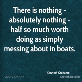 There is nothing - absolutely nothing - half so much worth doing as simply messing about in boats.