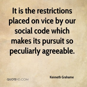 Kenneth Grahame  - It is the restrictions placed on vice by our social code which makes its pursuit so peculiarly agreeable.