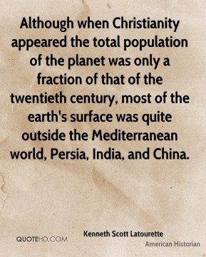 Although when Christianity appeared the total population of the planet was only a fraction of that of the twentieth century, most of the earth's surface was quite outside the Mediterranean world, Persia, India, and China.