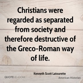 Christians were regarded as separated from society and therefore destructive of the Greco-Roman way of life.