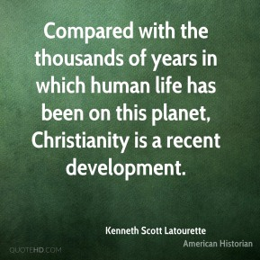 Kenneth Scott Latourette - Compared with the thousands of years in which human life has been on this planet, Christianity is a recent development.