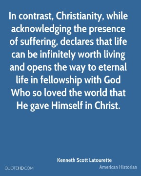 Kenneth Scott Latourette - In contrast, Christianity, while acknowledging the presence of suffering, declares that life can be infinitely worth living and opens the way to eternal life in fellowship with God Who so loved the world that He gave Himself in Christ.