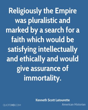 Kenneth Scott Latourette - Religiously the Empire was pluralistic and marked by a search for a faith which would be satisfying intellectually and ethically and would give assurance of immortality.