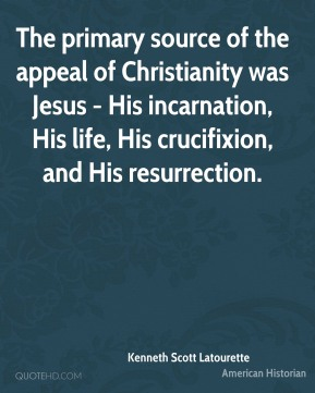 Kenneth Scott Latourette - The primary source of the appeal of Christianity was Jesus - His incarnation, His life, His crucifixion, and His resurrection.
