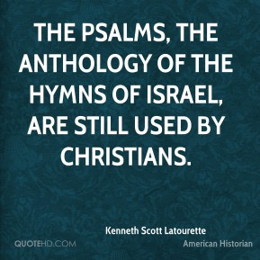 The Psalms, the anthology of the hymns of Israel, are still used by Christians.