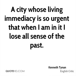 Kenneth Tynan - A city whose living immediacy is so urgent that when I am in it I lose all sense of the past.