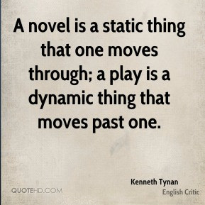 Kenneth Tynan - A novel is a static thing that one moves through; a play is a dynamic thing that moves past one.