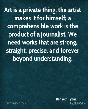 Kenneth Tynan - Art is a private thing, the artist makes it for himself; a comprehensible work is the product of a journalist. We need works that are strong, straight, precise, and forever beyond understanding.