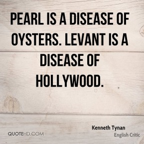 Kenneth Tynan - Pearl is a disease of oysters. Levant is a disease of Hollywood.