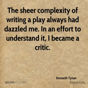 Kenneth Tynan - The sheer complexity of writing a play always had dazzled me. In an effort to understand it, I became a critic.
