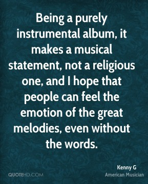 Kenny G - Being a purely instrumental album, it makes a musical statement, not a religious one, and I hope that people can feel the emotion of the great melodies, even without the words.