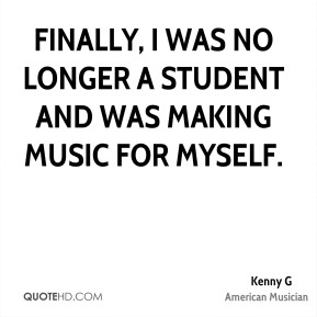 Kenny G - Finally, I was no longer a student and was making music for myself.