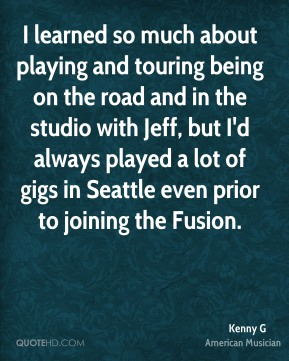Kenny G - I learned so much about playing and touring being on the road and in the studio with Jeff, but I'd always played a lot of gigs in Seattle even prior to joining the Fusion.