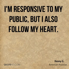 Kenny G - I'm responsive to my public, but I also follow my heart.