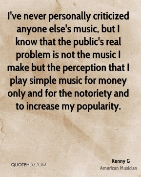 Kenny G - I've never personally criticized anyone else's music, but I know that the public's real problem is not the music I make but the perception that I play simple music for money only and for the notoriety and to increase my popularity.