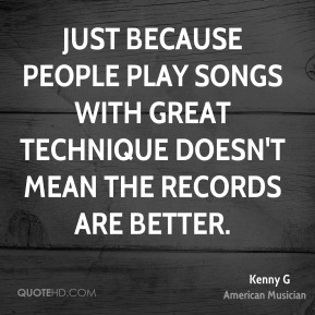 Kenny G - Just because people play songs with great technique doesn't mean the records are better.