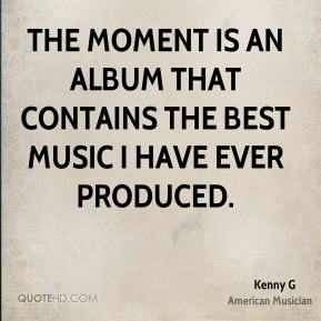 Kenny G - The Moment is an album that contains the best music I have ever produced.