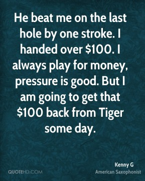 He beat me on the last hole by one stroke. I handed over $100. I always play for money, pressure is good. But I am going to get that $100 back from Tiger some day.