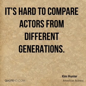 Kim Hunter - It's hard to compare actors from different generations.