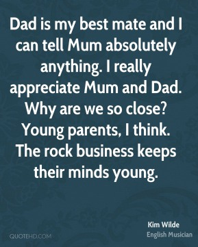 Kim Wilde - Dad is my best mate and I can tell Mum absolutely anything. I really appreciate Mum and Dad. Why are we so close? Young parents, I think. The rock business keeps their minds young.