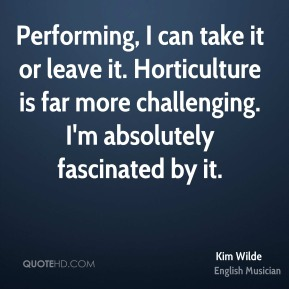 Kim Wilde - Performing, I can take it or leave it. Horticulture is far more challenging. I'm absolutely fascinated by it.
