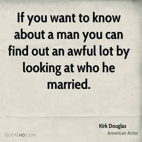 Kirk Douglas - If you want to know about a man you can find out an awful lot by looking at who he married.