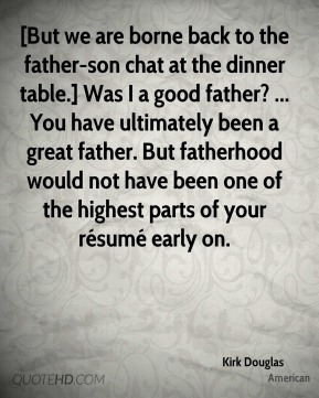 Kirk Douglas  - [But we are borne back to the father-son chat at the dinner table.] Was I a good father? ... You have ultimately been a great father. But fatherhood would not have been one of the highest parts of your résumé early on.