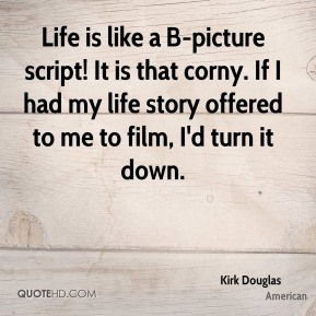 Kirk Douglas  - Life is like a B-picture script! It is that corny. If I had my life story offered to me to film, I'd turn it down.