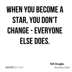 Kirk Douglas - When you become a star, you don't change - everyone else does.