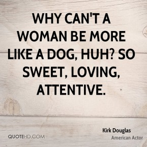 Kirk Douglas - Why can't a woman be more like a dog, huh? So sweet, loving, attentive.