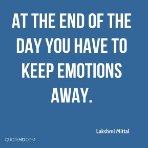 Lakshmi Mittal - At the end of the day you have to keep emotions away.