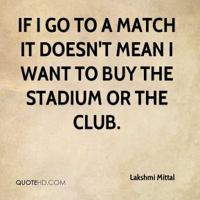 Lakshmi Mittal  - If I go to a match it doesn't mean I want to buy the stadium or the club.
